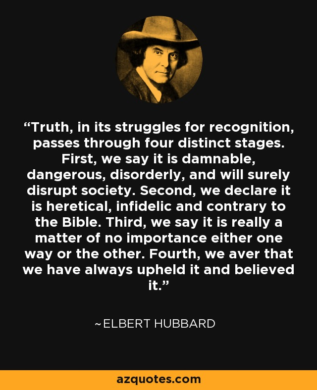 Truth, in its struggles for recognition, passes through four distinct stages. First, we say it is damnable, dangerous, disorderly, and will surely disrupt society. Second, we declare it is heretical, infidelic and contrary to the Bible. Third, we say it is really a matter of no importance either one way or the other. Fourth, we aver that we have always upheld it and believed it. - Elbert Hubbard