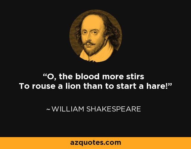 O, the blood more stirs To rouse a lion than to start a hare! - William Shakespeare