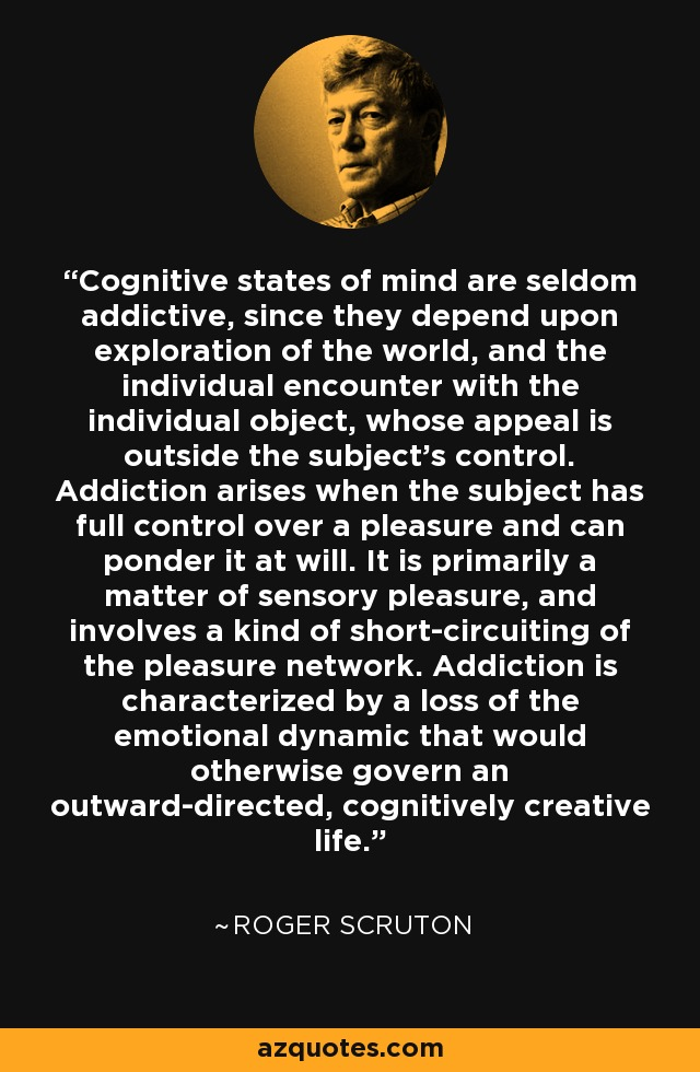 Cognitive states of mind are seldom addictive, since they depend upon exploration of the world, and the individual encounter with the individual object, whose appeal is outside the subject's control. Addiction arises when the subject has full control over a pleasure and can ponder it at will. It is primarily a matter of sensory pleasure, and involves a kind of short-circuiting of the pleasure network. Addiction is characterized by a loss of the emotional dynamic that would otherwise govern an outward-directed, cognitively creative life. - Roger Scruton
