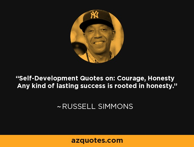 Self-Development Quotes on: Courage, Honesty Any kind of lasting success is rooted in honesty. - Russell Simmons
