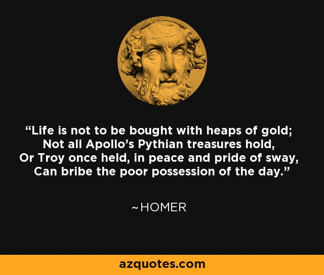 Life is not to be bought with heaps of gold; Not all Apollo's Pythian treasures hold, Or Troy once held, in peace and pride of sway, Can bribe the poor possession of the day. - Homer
