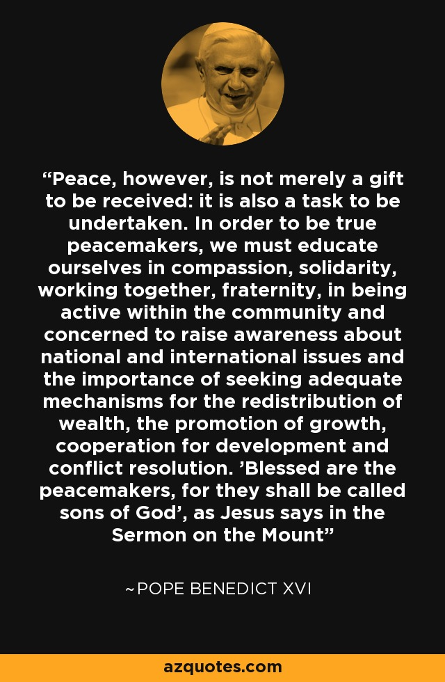 Peace, however, is not merely a gift to be received: it is also a task to be undertaken. In order to be true peacemakers, we must educate ourselves in compassion, solidarity, working together, fraternity, in being active within the community and concerned to raise awareness about national and international issues and the importance of seeking adequate mechanisms for the redistribution of wealth, the promotion of growth, cooperation for development and conflict resolution. 'Blessed are the peacemakers, for they shall be called sons of God', as Jesus says in the Sermon on the Mount - Pope Benedict XVI
