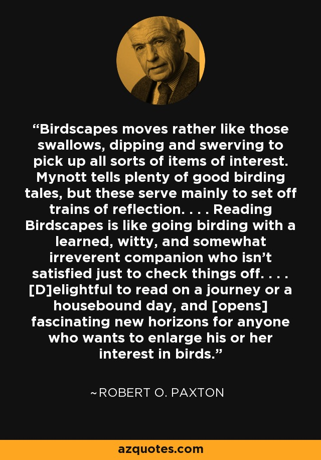 Birdscapes moves rather like those swallows, dipping and swerving to pick up all sorts of items of interest. Mynott tells plenty of good birding tales, but these serve mainly to set off trains of reflection. . . . Reading Birdscapes is like going birding with a learned, witty, and somewhat irreverent companion who isn't satisfied just to check things off. . . . [D]elightful to read on a journey or a housebound day, and [opens] fascinating new horizons for anyone who wants to enlarge his or her interest in birds. - Robert O. Paxton