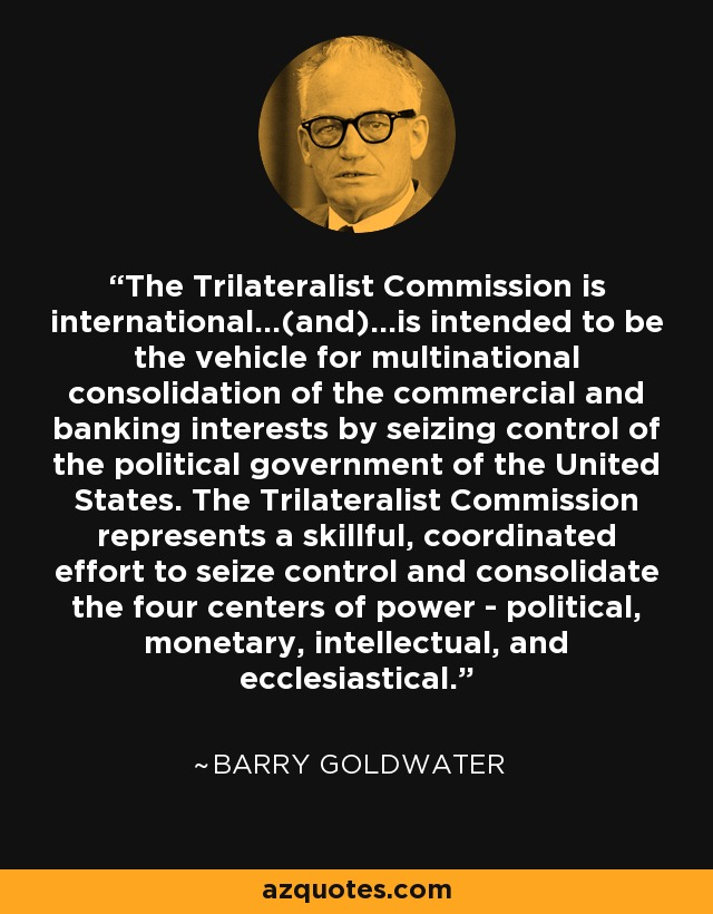 The Trilateralist Commission is international...(and)...is intended to be the vehicle for multinational consolidation of the commercial and banking interests by seizing control of the political government of the United States. The Trilateralist Commission represents a skillful, coordinated effort to seize control and consolidate the four centers of power - political, monetary, intellectual, and ecclesiastical. - Barry Goldwater