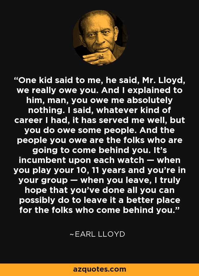 One kid said to me, he said, Mr. Lloyd, we really owe you. And I explained to him, man, you owe me absolutely nothing. I said, whatever kind of career I had, it has served me well, but you do owe some people. And the people you owe are the folks who are going to come behind you. It's incumbent upon each watch — when you play your 10, 11 years and you're in your group — when you leave, I truly hope that you've done all you can possibly do to leave it a better place for the folks who come behind you. - Earl Lloyd
