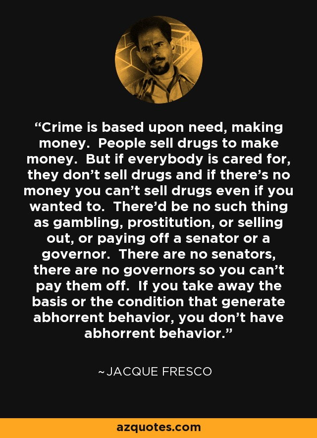Crime is based upon need, making money. People sell drugs to make money. But if everybody is cared for, they don't sell drugs and if there's no money you can't sell drugs even if you wanted to. There'd be no such thing as gambling, prostitution, or selling out, or paying off a senator or a governor. There are no senators, there are no governors so you can't pay them off. If you take away the basis or the condition that generate abhorrent behavior, you don't have abhorrent behavior. - Jacque Fresco