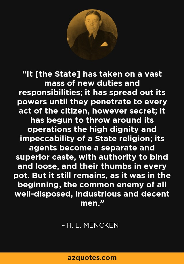 It [the State] has taken on a vast mass of new duties and responsibilities; it has spread out its powers until they penetrate to every act of the citizen, however secret; it has begun to throw around its operations the high dignity and impeccability of a State religion; its agents become a separate and superior caste, with authority to bind and loose, and their thumbs in every pot. But it still remains, as it was in the beginning, the common enemy of all well-disposed, industrious and decent men. - H. L. Mencken
