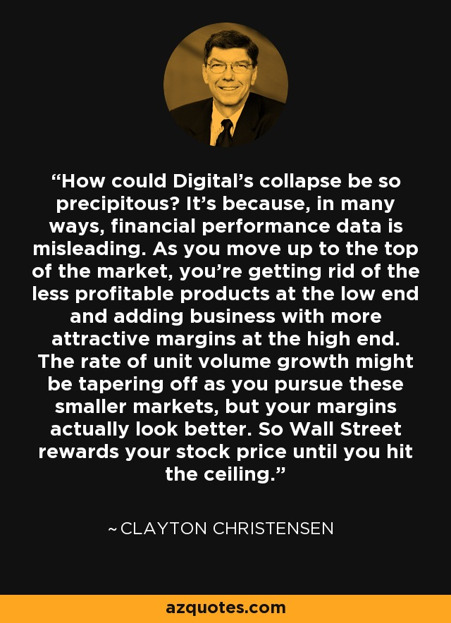 How could Digital's collapse be so precipitous? It's because, in many ways, financial performance data is misleading. As you move up to the top of the market, you're getting rid of the less profitable products at the low end and adding business with more attractive margins at the high end. The rate of unit volume growth might be tapering off as you pursue these smaller markets, but your margins actually look better. So Wall Street rewards your stock price until you hit the ceiling. - Clayton Christensen
