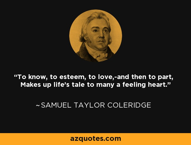 To know, to esteem, to love,-and then to part, Makes up life's tale to many a feeling heart. - Samuel Taylor Coleridge