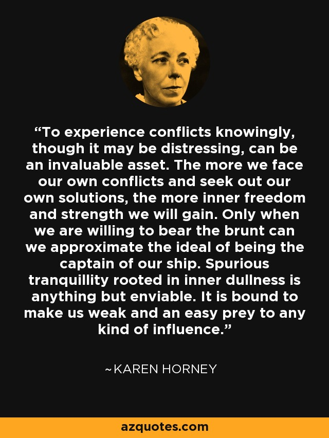 To experience conflicts knowingly, though it may be distressing, can be an invaluable asset. The more we face our own conflicts and seek out our own solutions, the more inner freedom and strength we will gain. Only when we are willing to bear the brunt can we approximate the ideal of being the captain of our ship. Spurious tranquillity rooted in inner dullness is anything but enviable. It is bound to make us weak and an easy prey to any kind of influence. - Karen Horney