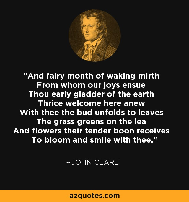 And fairy month of waking mirth From whom our joys ensue Thou early gladder of the earth Thrice welcome here anew With thee the bud unfolds to leaves The grass greens on the lea And flowers their tender boon receives To bloom and smile with thee. - John Clare