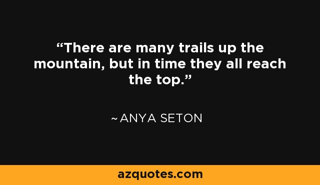 There are many trails up the mountain, but in time they all reach the top. - Anya Seton