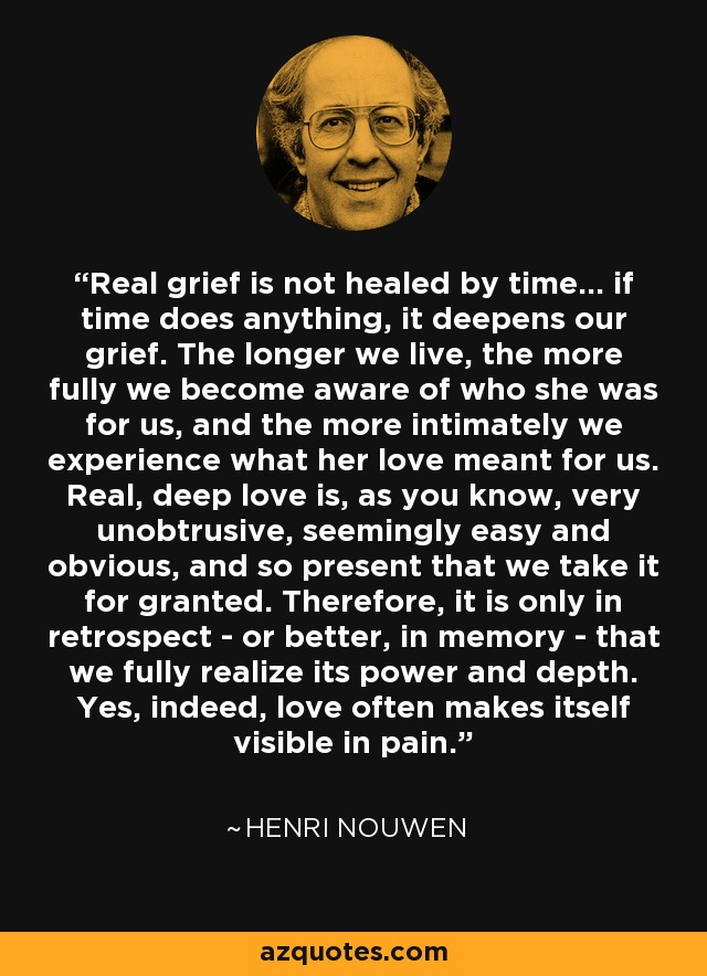 Real grief is not healed by time... if time does anything, it deepens our grief. The longer we live, the more fully we become aware of who she was for us, and the more intimately we experience what her love meant for us. Real, deep love is, as you know, very unobtrusive, seemingly easy and obvious, and so present that we take it for granted. Therefore, it is only in retrospect - or better, in memory - that we fully realize its power and depth. Yes, indeed, love often makes itself visible in pain. - Henri Nouwen