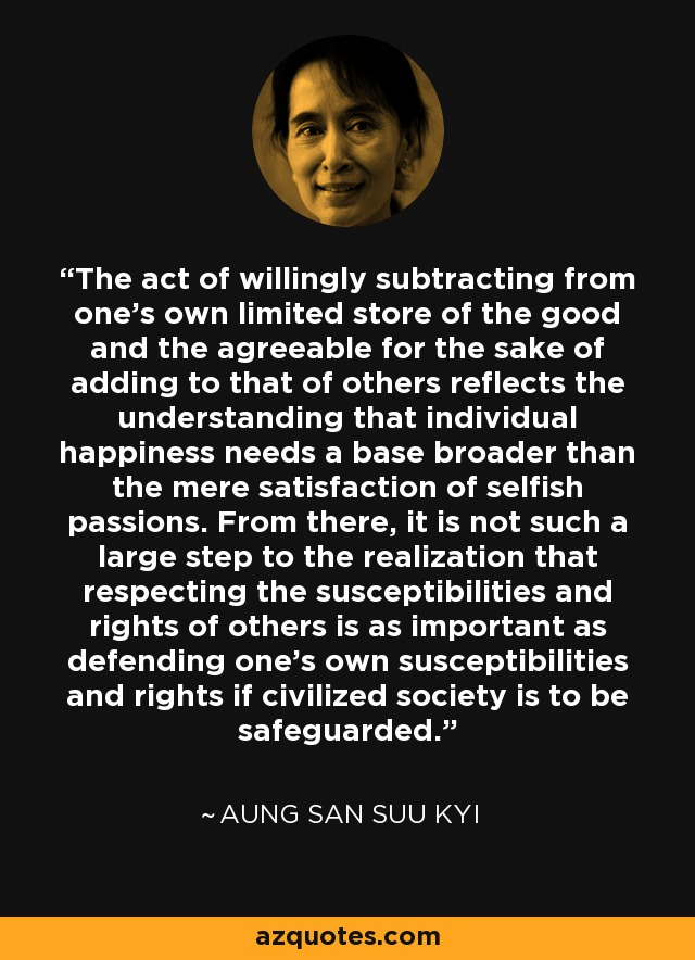 The act of willingly subtracting from one's own limited store of the good and the agreeable for the sake of adding to that of others reflects the understanding that individual happiness needs a base broader than the mere satisfaction of selfish passions. From there, it is not such a large step to the realization that respecting the susceptibilities and rights of others is as important as defending one's own susceptibilities and rights if civilized society is to be safeguarded. - Aung San Suu Kyi