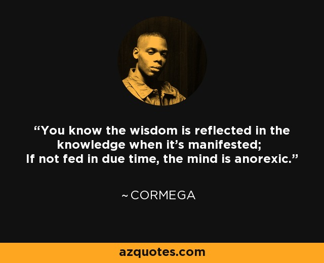 You know the wisdom is reflected in the knowledge when it's manifested; If not fed in due time, the mind is anorexic. - Cormega