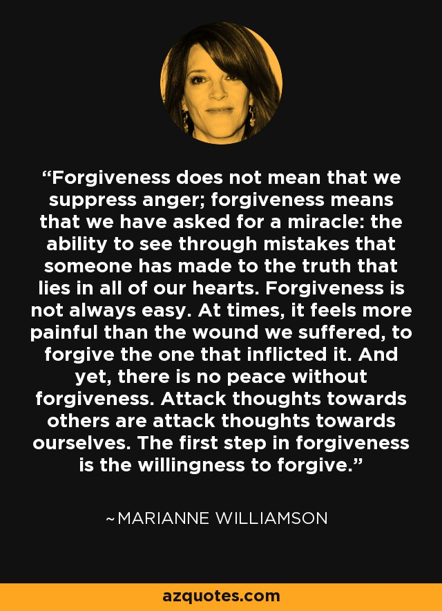 Forgiveness does not mean that we suppress anger; forgiveness means that we have asked for a miracle: the ability to see through mistakes that someone has made to the truth that lies in all of our hearts. Forgiveness is not always easy. At times, it feels more painful than the wound we suffered, to forgive the one that inflicted it. And yet, there is no peace without forgiveness. Attack thoughts towards others are attack thoughts towards ourselves. The first step in forgiveness is the willingness to forgive. - Marianne Williamson