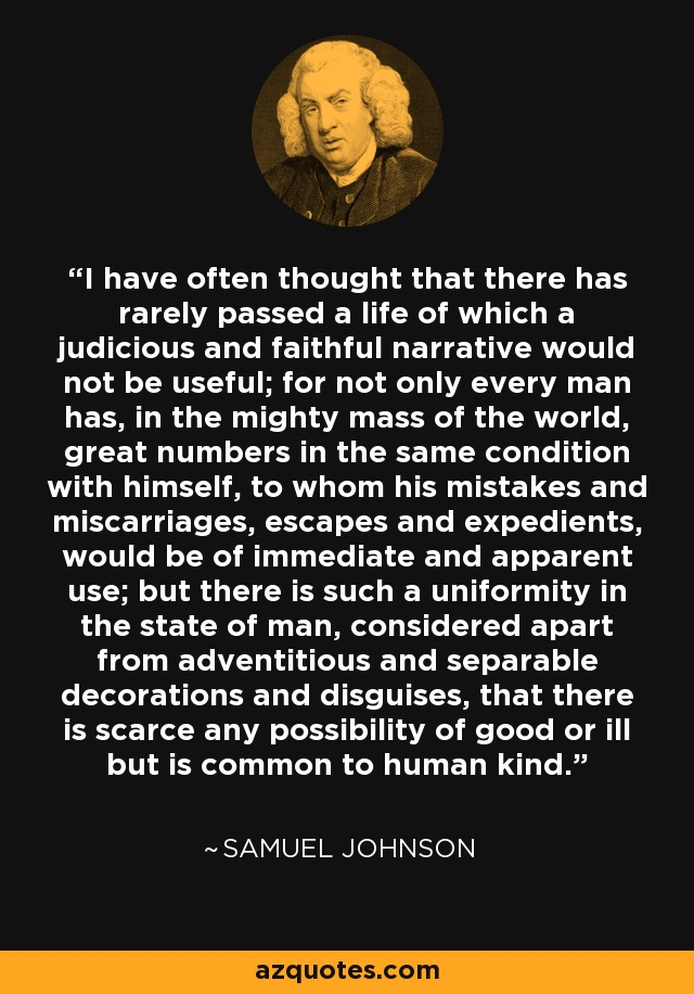 I have often thought that there has rarely passed a life of which a judicious and faithful narrative would not be useful; for not only every man has, in the mighty mass of the world, great numbers in the same condition with himself, to whom his mistakes and miscarriages, escapes and expedients, would be of immediate and apparent use; but there is such a uniformity in the state of man, considered apart from adventitious and separable decorations and disguises, that there is scarce any possibility of good or ill but is common to human kind. - Samuel Johnson