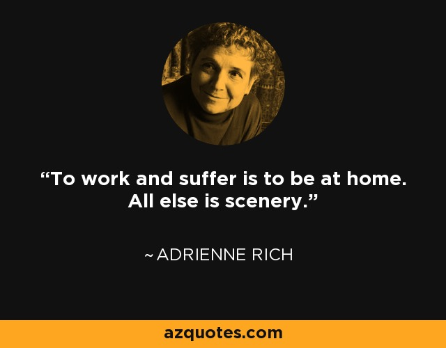 To work and suffer is to be at home. All else is scenery. - Adrienne Rich