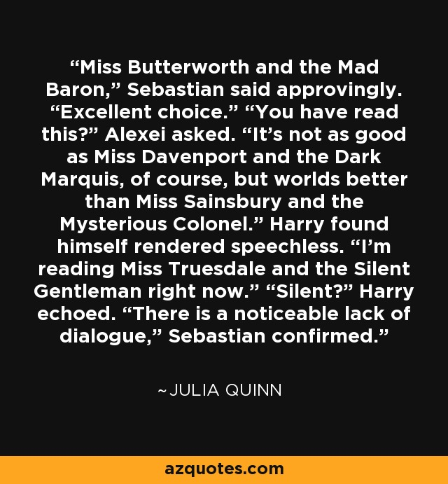 "Miss Butterworth and the Mad Baron,"" Sebastian said approvingly. ""Excellent choice."" ""You have read this?"" Alexei asked. ""It's not as good as Miss Davenport and the Dark Marquis, of course, but worlds better than Miss Sainsbury and the Mysterious Colonel."" Harry found himself rendered speechless. ""I'm reading Miss Truesdale and the Silent Gentleman right now."" ""Silent?"" Harry echoed. ""There is a noticeable lack of dialogue,"" Sebastian confirmed. - Julia Quinn"