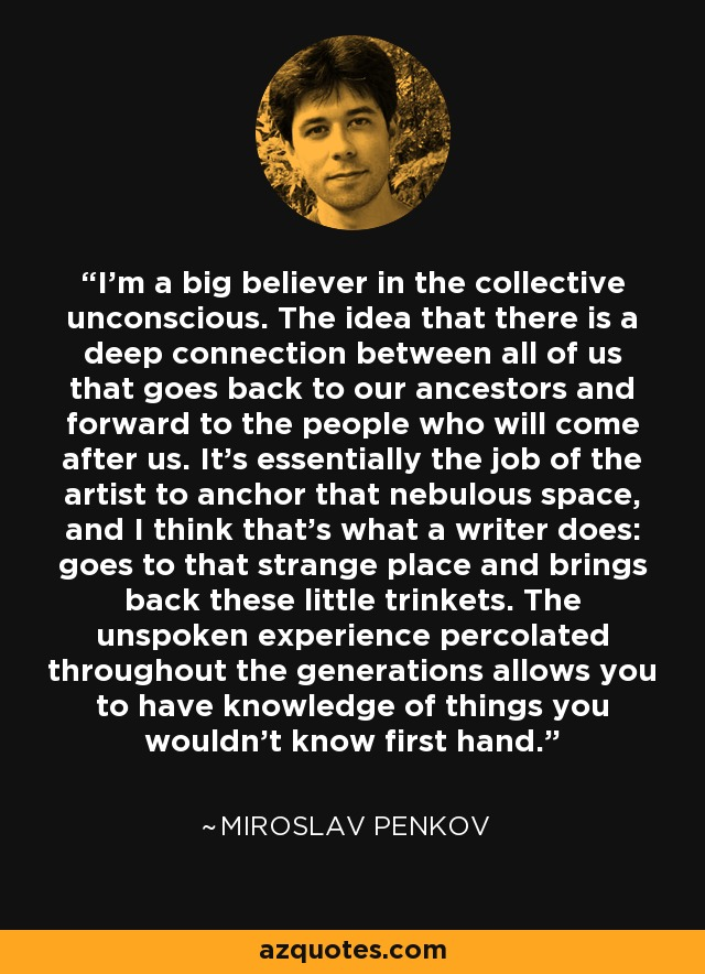 I'm a big believer in the collective unconscious. The idea that there is a deep connection between all of us that goes back to our ancestors and forward to the people who will come after us. It's essentially the job of the artist to anchor that nebulous space, and I think that's what a writer does: goes to that strange place and brings back these little trinkets. The unspoken experience percolated throughout the generations allows you to have knowledge of things you wouldn't know first hand. - Miroslav Penkov