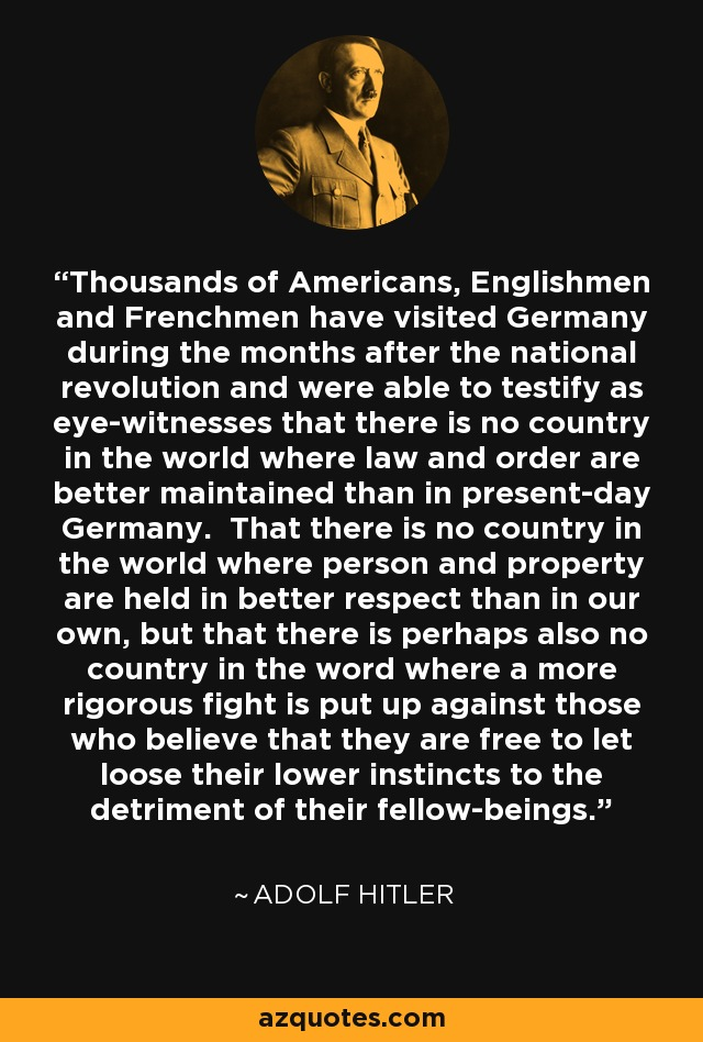 Thousands of Americans, Englishmen and Frenchmen have visited Germany during the months after the national revolution and were able to testify as eye-witnesses that there is no country in the world where law and order are better maintained than in present-day Germany. That there is no country in the world where person and property are held in better respect than in our own, but that there is perhaps also no country in the word where a more rigorous fight is put up against those who believe that they are free to let loose their lower instincts to the detriment of their fellow-beings. - Adolf Hitler