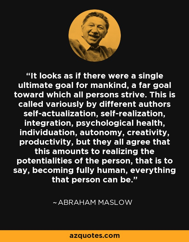 It looks as if there were a single ultimate goal for mankind, a far goal toward which all persons strive. This is called variously by different authors self-actualization, self-realization, integration, psychological health, individuation, autonomy, creativity, productivity, but they all agree that this amounts to realizing the potentialities of the person, that is to say, becoming fully human, everything that person can be. - Abraham Maslow