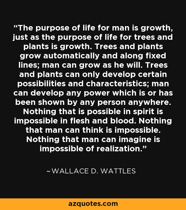 The purpose of life for man is growth, just as the purpose of life for trees and plants is growth. Trees and plants grow automatically and along fixed lines; man can grow as he will. Trees and plants can only develop certain possibilities and characteristics; man can develop any power which is or has been shown by any person anywhere. Nothing that is possible in spirit is impossible in flesh and blood. Nothing that man can think is impossible. Nothing that man can imagine is impossible of realization. - Wallace D. Wattles