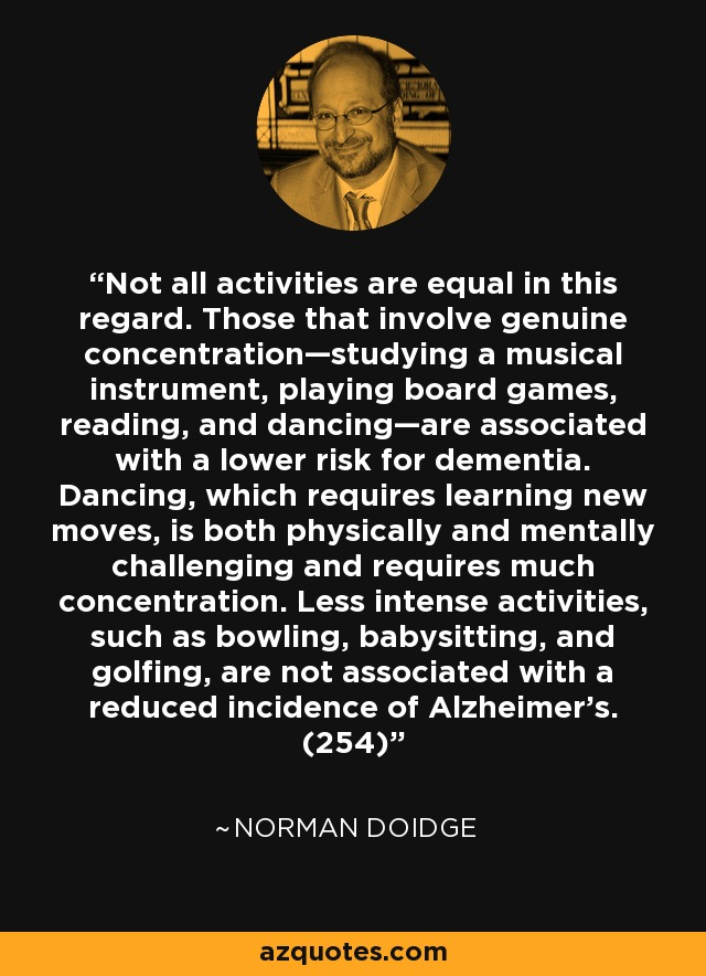 Not all activities are equal in this regard. Those that involve genuine concentration—studying a musical instrument, playing board games, reading, and dancing—are associated with a lower risk for dementia. Dancing, which requires learning new moves, is both physically and mentally challenging and requires much concentration. Less intense activities, such as bowling, babysitting, and golfing, are not associated with a reduced incidence of Alzheimer's. (254) - Norman Doidge