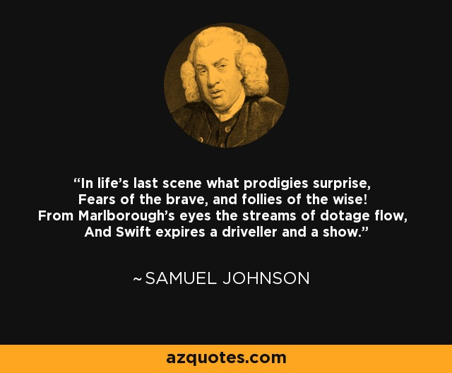 In life's last scene what prodigies surprise, Fears of the brave, and follies of the wise! From Marlborough's eyes the streams of dotage flow, And Swift expires a driveller and a show. - Samuel Johnson