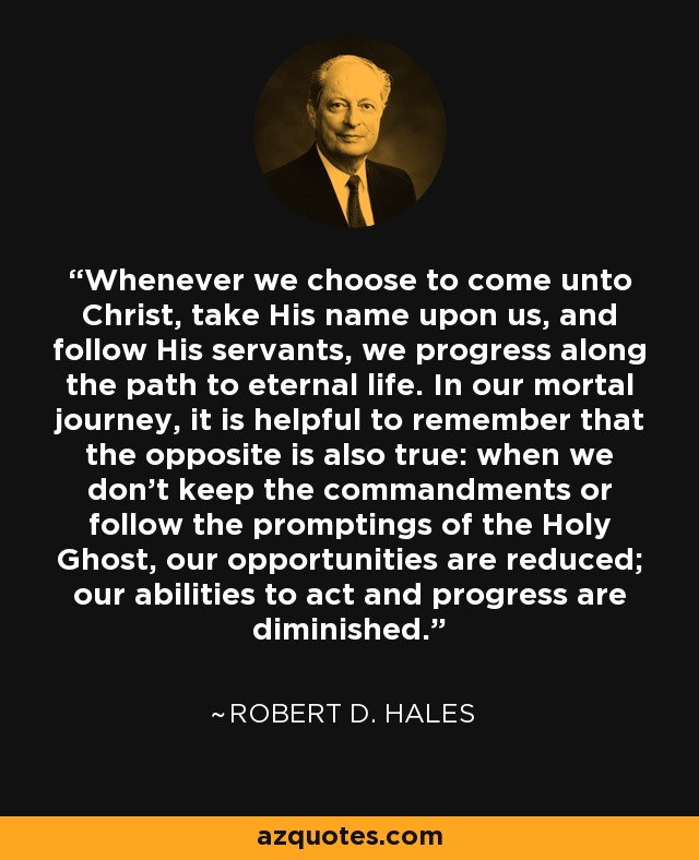 Whenever we choose to come unto Christ, take His name upon us, and follow His servants, we progress along the path to eternal life. In our mortal journey, it is helpful to remember that the opposite is also true: when we don't keep the commandments or follow the promptings of the Holy Ghost, our opportunities are reduced; our abilities to act and progress are diminished. - Robert D. Hales