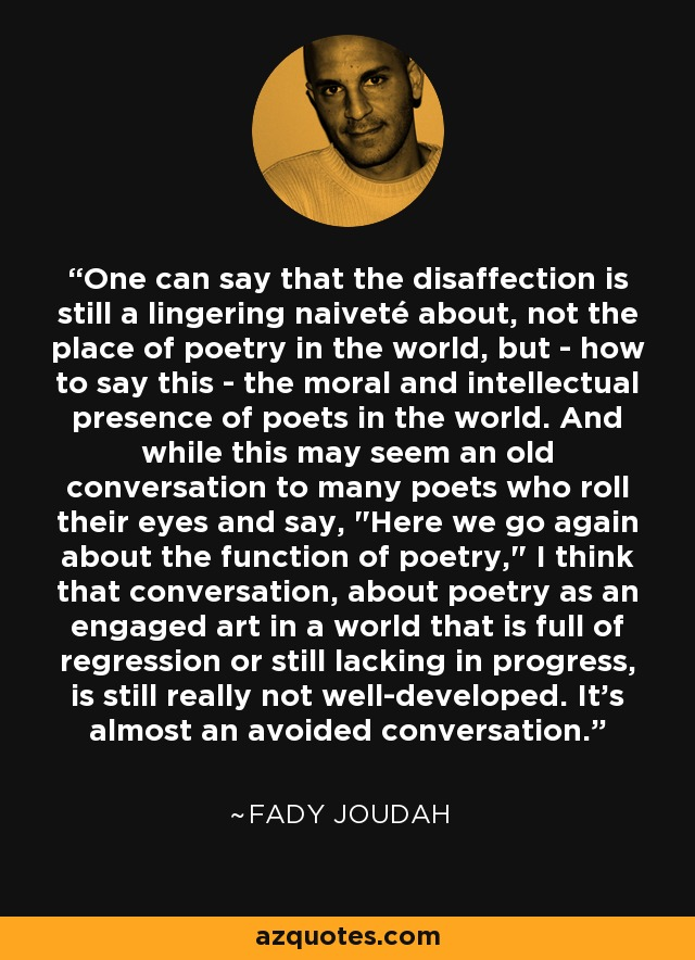 One can say that the disaffection is still a lingering naiveté about, not the place of poetry in the world, but - how to say this - the moral and intellectual presence of poets in the world. And while this may seem an old conversation to many poets who roll their eyes and say,