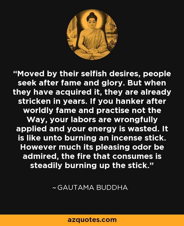 Moved by their selfish desires, people seek after fame and glory. But when they have acquired it, they are already stricken in years. If you hanker after worldly fame and practise not the Way, your labors are wrongfully applied and your energy is wasted. It is like unto burning an incense stick. However much its pleasing odor be admired, the fire that consumes is steadily burning up the stick. - Gautama Buddha