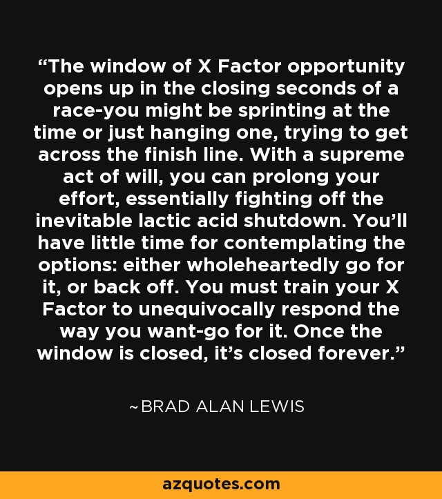 The window of X Factor opportunity opens up in the closing seconds of a race-you might be sprinting at the time or just hanging one, trying to get across the finish line. With a supreme act of will, you can prolong your effort, essentially fighting off the inevitable lactic acid shutdown. You'll have little time for contemplating the options: either wholeheartedly go for it, or back off. You must train your X Factor to unequivocally respond the way you want-go for it. Once the window is closed, it's closed forever. - Brad Alan Lewis