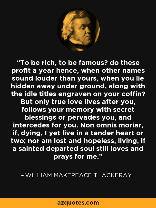 To be rich, to be famous? do these profit a year hence, when other names sound louder than yours, when you lie hidden away under ground, along with the idle titles engraven on your coffin? But only true love lives after you, follows your memory with secret blessings or pervades you, and intercedes for you. Non omnis moriar, if, dying, I yet live in a tender heart or two; nor am lost and hopeless, living, if a sainted departed soul still loves and prays for me. - William Makepeace Thackeray