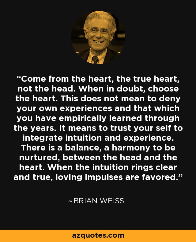 Come from the heart, the true heart, not the head. When in doubt, choose the heart. This does not mean to deny your own experiences and that which you have empirically learned through the years. It means to trust your self to integrate intuition and experience. There is a balance, a harmony to be nurtured, between the head and the heart. When the intuition rings clear and true, loving impulses are favored. - Brian Weiss