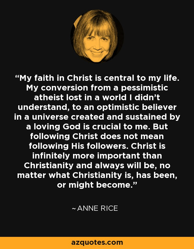 My faith in Christ is central to my life. My conversion from a pessimistic atheist lost in a world I didn't understand, to an optimistic believer in a universe created and sustained by a loving God is crucial to me. But following Christ does not mean following His followers. Christ is infinitely more important than Christianity and always will be, no matter what Christianity is, has been, or might become. - Anne Rice