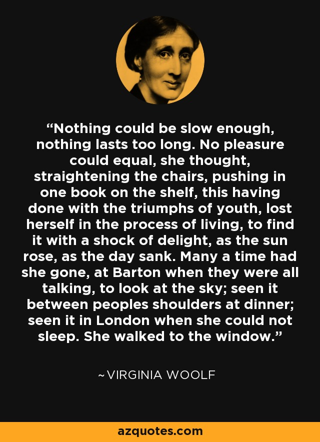 Nothing could be slow enough, nothing lasts too long. No pleasure could equal, she thought, straightening the chairs, pushing in one book on the shelf, this having done with the triumphs of youth, lost herself in the process of living, to find it with a shock of delight, as the sun rose, as the day sank. Many a time had she gone, at Barton when they were all talking, to look at the sky; seen it between peoples shoulders at dinner; seen it in London when she could not sleep. She walked to the window. - Virginia Woolf
