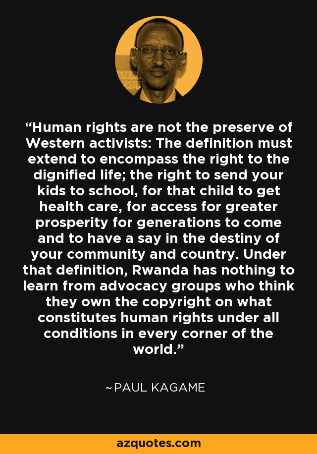 Human rights are not the preserve of Western activists: The definition must extend to encompass the right to the dignified life; the right to send your kids to school, for that child to get health care, for access for greater prosperity for generations to come and to have a say in the destiny of your community and country. Under that definition, Rwanda has nothing to learn from advocacy groups who think they own the copyright on what constitutes human rights under all conditions in every corner of the world. - Paul Kagame