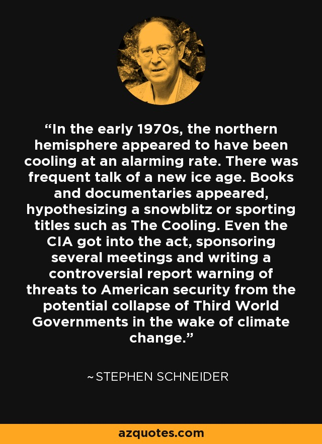 In the early 1970s, the northern hemisphere appeared to have been cooling at an alarming rate. There was frequent talk of a new ice age. Books and documentaries appeared, hypothesizing a snowblitz or sporting titles such as The Cooling. Even the CIA got into the act, sponsoring several meetings and writing a controversial report warning of threats to American security from the potential collapse of Third World Governments in the wake of climate change. - Stephen Schneider