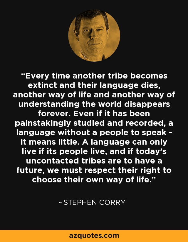 Every time another tribe becomes extinct and their language dies, another way of life and another way of understanding the world disappears forever. Even if it has been painstakingly studied and recorded, a language without a people to speak - it means little. A language can only live if its people live, and if today's uncontacted tribes are to have a future, we must respect their right to choose their own way of life. - Stephen Corry