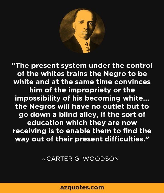 The present system under the control of the whites trains the Negro to be white and at the same time convinces him of the impropriety or the impossibility of his becoming white... the Negros will have no outlet but to go down a blind alley, if the sort of education which they are now receiving is to enable them to find the way out of their present difficulties. - Carter G. Woodson
