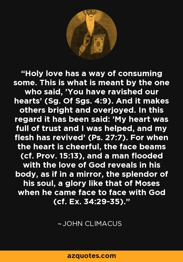 Holy love has a way of consuming some. This is what is meant by the one who said, 'You have ravished our hearts' (Sg. Of Sgs. 4:9). And it makes others bright and overjoyed. In this regard it has been said: 'My heart was full of trust and I was helped, and my flesh has revived' (Ps. 27:7). For when the heart is cheerful, the face beams (cf. Prov. 15:13), and a man flooded with the love of God reveals in his body, as if in a mirror, the splendor of his soul, a glory like that of Moses when he came face to face with God (cf. Ex. 34:29-35). - John Climacus