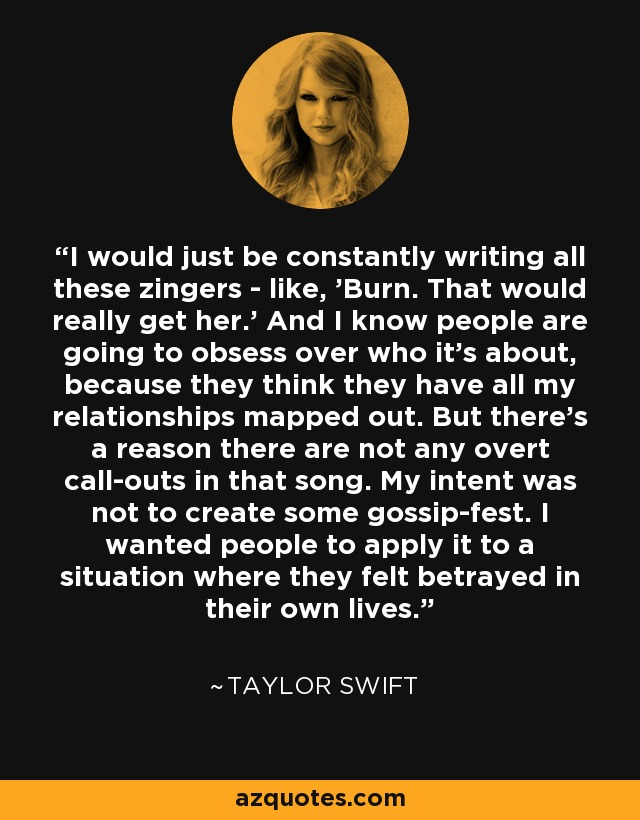 I would just be constantly writing all these zingers - like, 'Burn. That would really get her.' And I know people are going to obsess over who it's about, because they think they have all my relationships mapped out. But there's a reason there are not any overt call-outs in that song. My intent was not to create some gossip-fest. I wanted people to apply it to a situation where they felt betrayed in their own lives. - Taylor Swift