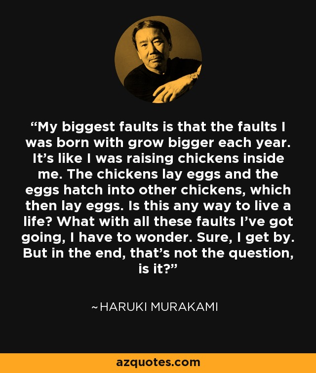 My biggest fault is that the faults I was born with grow bigger each year. It's like I was raising chickens inside me. The chickens lay eggs and the eggs hatch into other chickens, which then lay eggs. Is this any way to live a life? What with all these faults I've got going, I have to wonder. Sure, I get by. But in the end, that's not the question, is it? - Haruki Murakami
