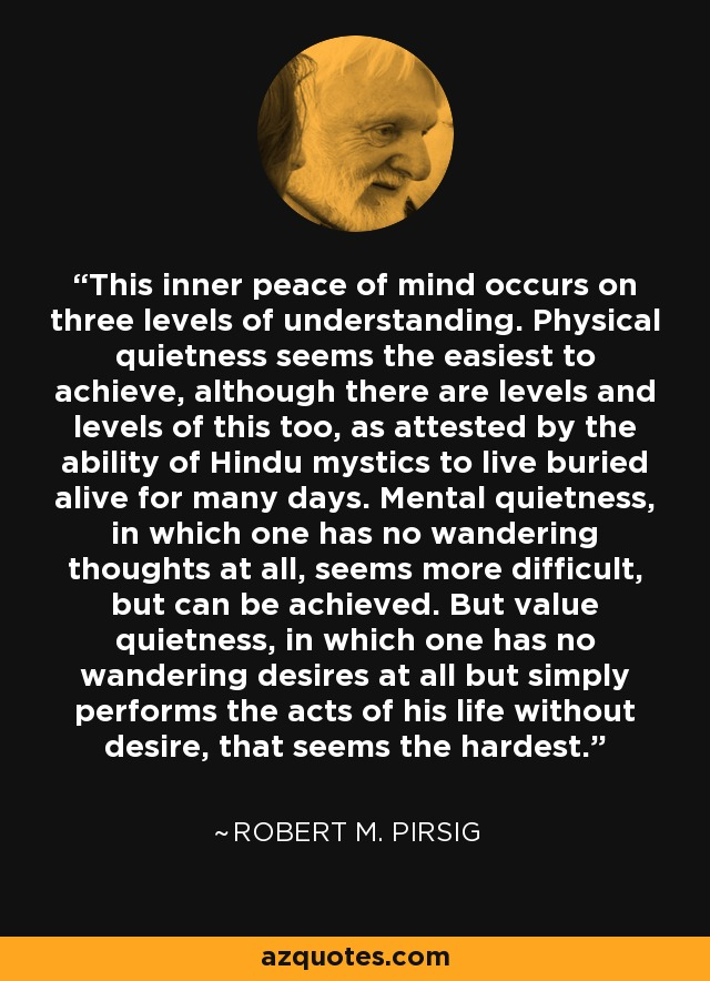 This inner peace of mind occurs on three levels of understanding. Physical quietness seems the easiest to achieve, although there are levels and levels of this too, as attested by the ability of Hindu mystics to live buried alive for many days. Mental quietness, in which one has no wandering thoughts at all, seems more difficult, but can be achieved. But value quietness, in which one has no wandering desires at all but simply performs the acts of his life without desire, that seems the hardest. - Robert M. Pirsig