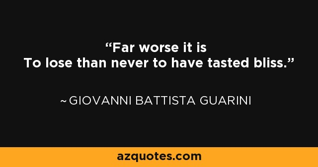 Far worse it is To lose than never to have tasted bliss. - Giovanni Battista Guarini