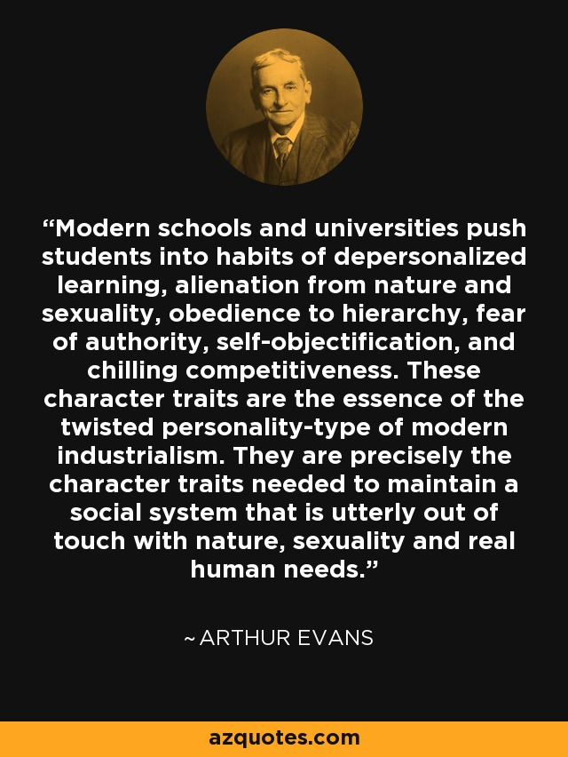 Modern schools and universities push students into habits of depersonalized learning, alienation from nature and sexuality, obedience to hierarchy, fear of authority, self-objectification, and chilling competitiveness. These character traits are the essence of the twisted personality-type of modern industrialism. They are precisely the character traits needed to maintain a social system that is utterly out of touch with nature, sexuality and real human needs. - Arthur Evans