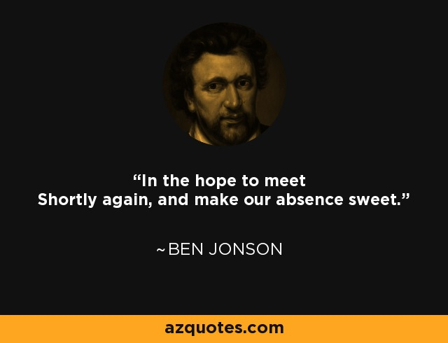 In the hope to meet Shortly again, and make our absence sweet. - Ben Jonson