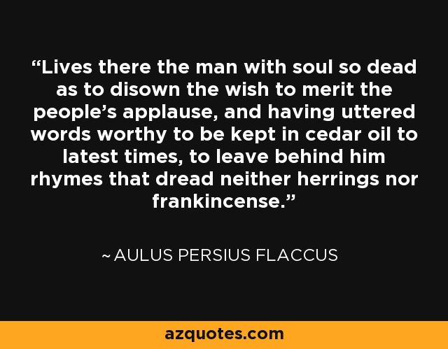 Lives there the man with soul so dead as to disown the wish to merit the people's applause, and having uttered words worthy to be kept in cedar oil to latest times, to leave behind him rhymes that dread neither herrings nor frankincense. - Aulus Persius Flaccus
