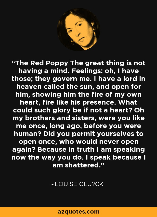The Red Poppy The great thing is not having a mind. Feelings: oh, I have those; they govern me. I have a lord in heaven called the sun, and open for him, showing him the fire of my own heart, fire like his presence. What could such glory be if not a heart? Oh my brothers and sisters, were you like me once, long ago, before you were human? Did you permit yourselves to open once, who would never open again? Because in truth I am speaking now the way you do. I speak because I am shattered. - Louise Glück